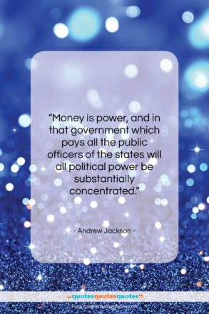 """Andrew Jackson quote: """"Money is power, and in that government…""""- at QuotesQuotesQuotes.com"""