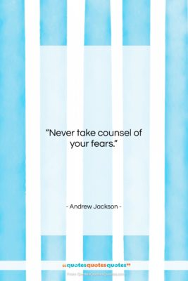 """Andrew Jackson quote: """"Never take counsel of your fears….""""- at QuotesQuotesQuotes.com"""