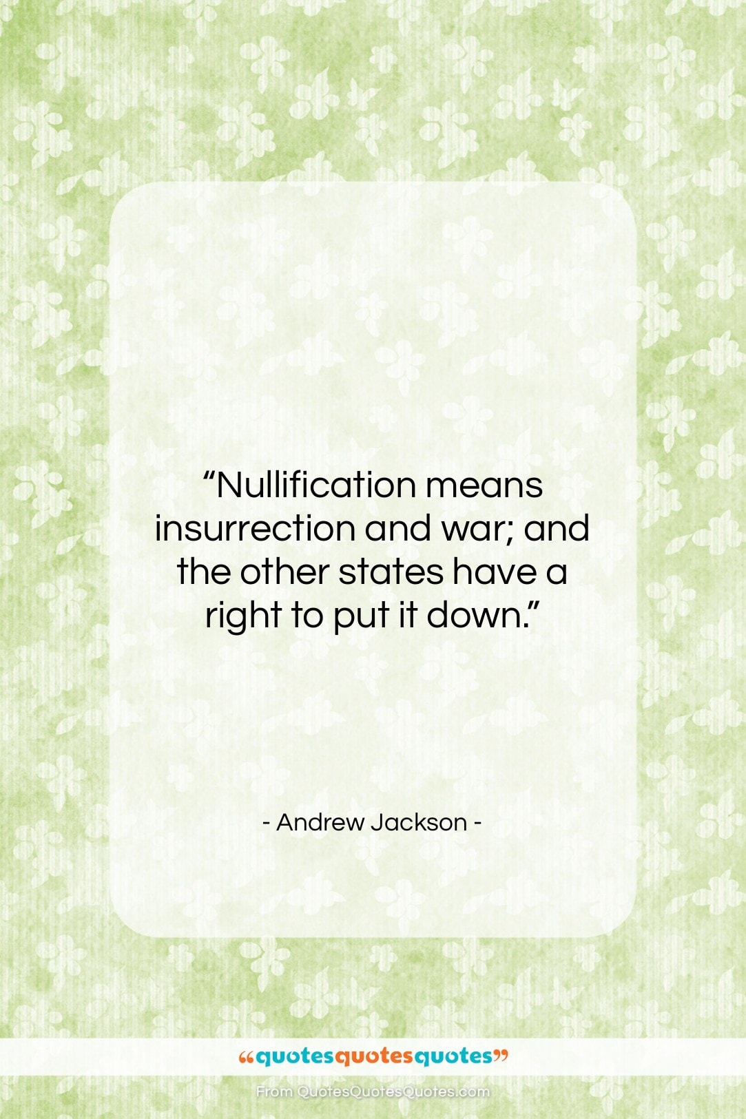"""Andrew Jackson quote: """"Nullification means insurrection and war; and the…""""- at QuotesQuotesQuotes.com"""