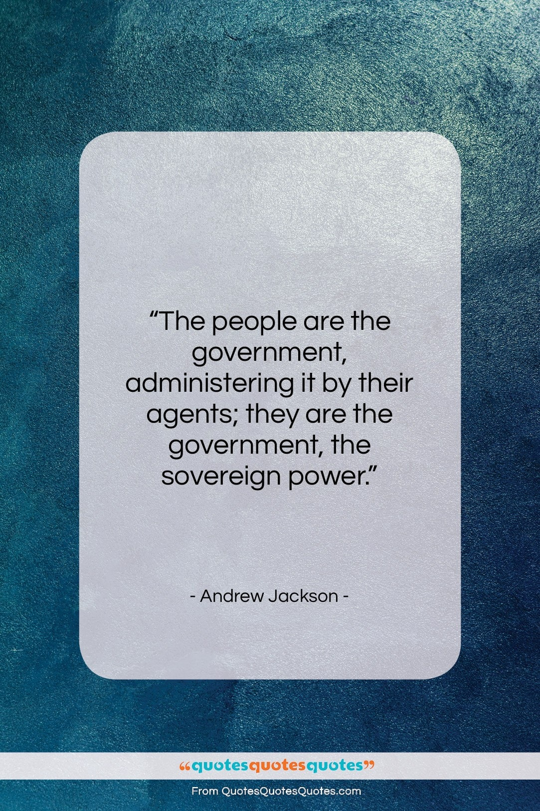 """Andrew Jackson quote: """"The people are the government, administering it…""""- at QuotesQuotesQuotes.com"""