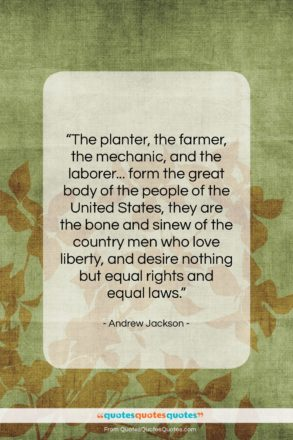 """Andrew Jackson quote: """"The planter, the farmer, the mechanic, and…""""- at QuotesQuotesQuotes.com"""