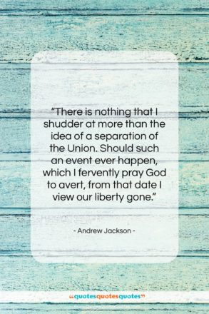 """Andrew Jackson quote: """"There is nothing that I shudder at…""""- at QuotesQuotesQuotes.com"""