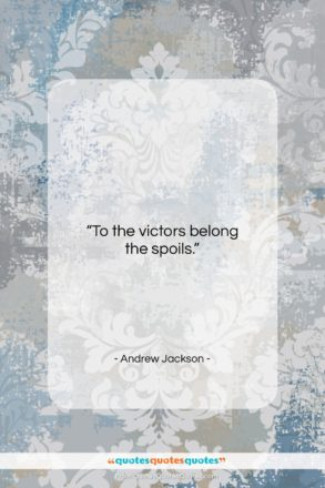 """Andrew Jackson quote: """"To the victors belong the spoils…""""- at QuotesQuotesQuotes.com"""
