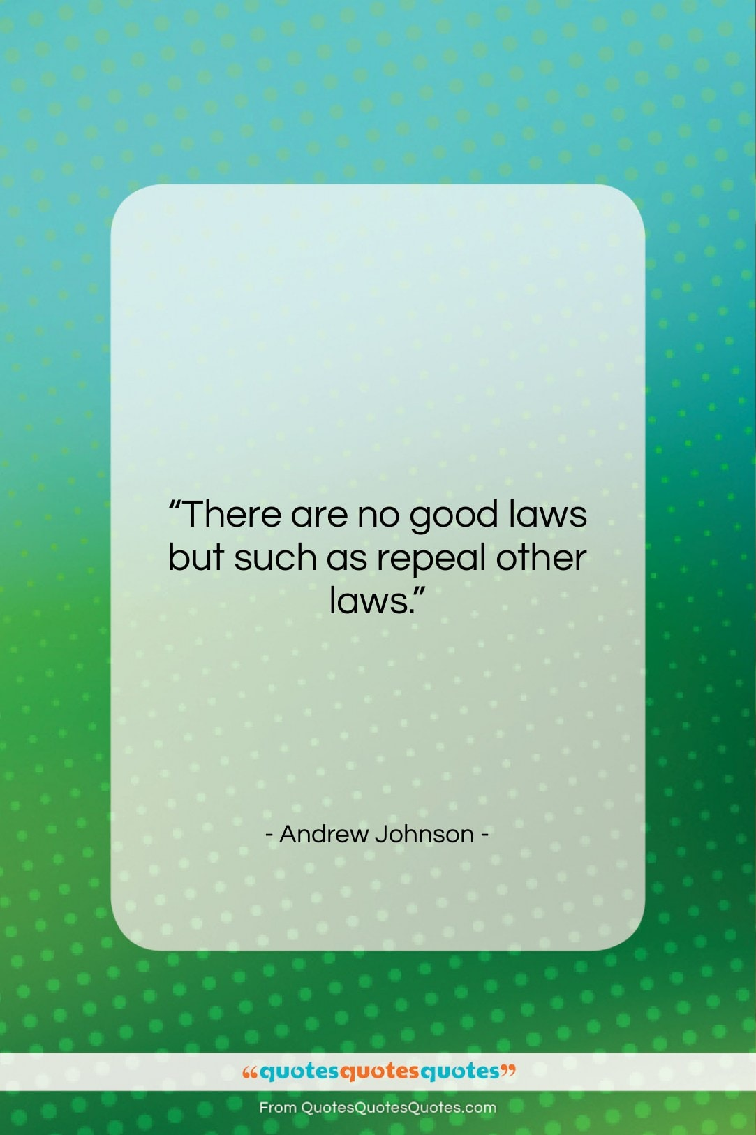 """Andrew Johnson quote: """"There are no good laws but such…""""- at QuotesQuotesQuotes.com"""