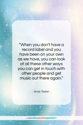 """Andy Taylor quote: """"When you don't have a record label…""""- at QuotesQuotesQuotes.com"""