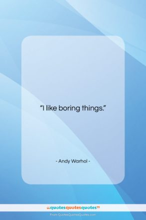 """Andy Warhol quote: """"I like boring things….""""- at QuotesQuotesQuotes.com"""