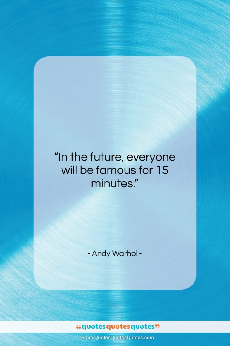"""Andy Warhol quote: In the future, everyone will be famous for 15 minutes.""""- at QuotesQuotesQuotes.com"""