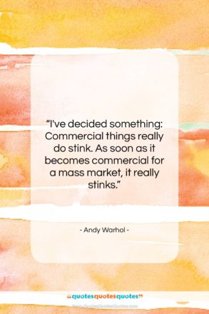 """Andy Warhol quote: """"I've decided something: Commercial things really do…""""- at QuotesQuotesQuotes.com"""