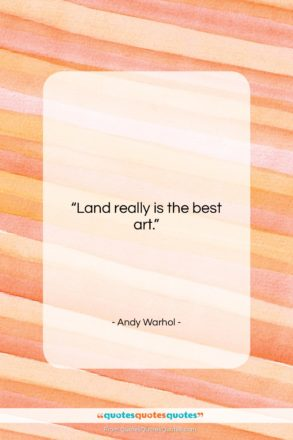 """Andy Warhol quote: """"Land really is the best art….""""- at QuotesQuotesQuotes.com"""