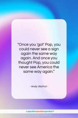 """Andy Warhol quote: """"Once you 'got' Pop, you could never…""""- at QuotesQuotesQuotes.com"""
