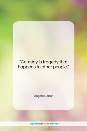 """Angela Carter quote: """"Comedy is tragedy that happens to other…""""- at QuotesQuotesQuotes.com"""