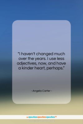 "Angela Carter quote: ""I haven't changed much over the years….""- at QuotesQuotesQuotes.com"
