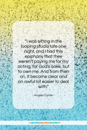 """Angela Carter quote: """"I was sitting in the looping studio…""""- at QuotesQuotesQuotes.com"""