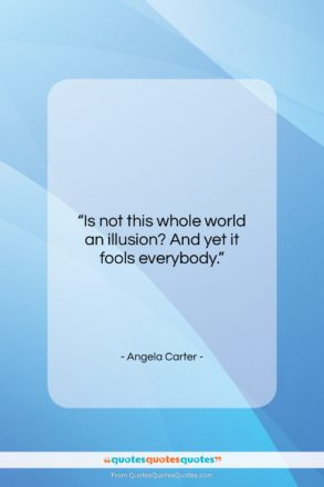 """Angela Carter quote: """"Is not this whole world an illusion?…""""- at QuotesQuotesQuotes.com"""