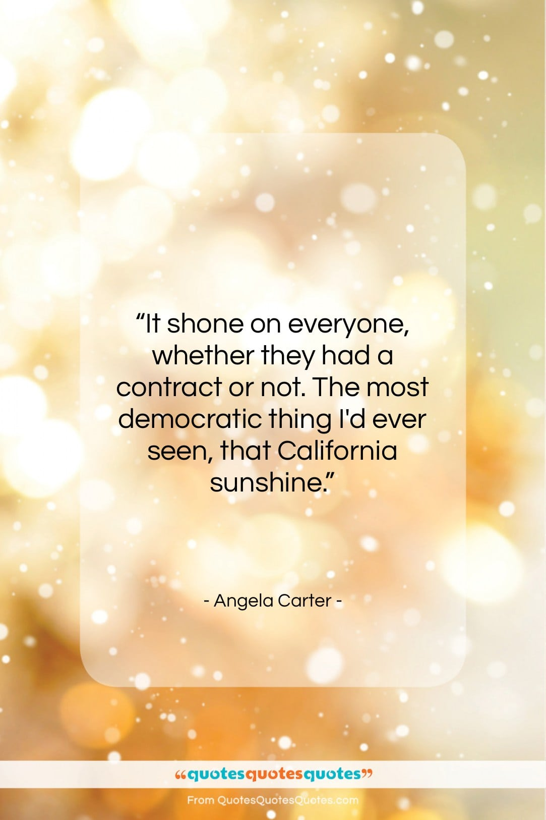 """Angela Carter quote: """"It shone on everyone, whether they had…""""- at QuotesQuotesQuotes.com"""