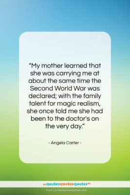 """Angela Carter quote: """"My mother learned that she was carrying…""""- at QuotesQuotesQuotes.com"""