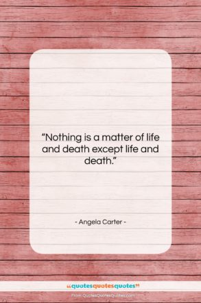 """Angela Carter quote: """"Nothing is a matter of life and…""""- at QuotesQuotesQuotes.com"""