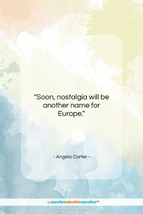 """Angela Carter quote: """"Soon, nostalgia will be another name for…""""- at QuotesQuotesQuotes.com"""