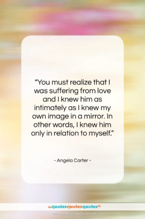 """Angela Carter quote: """"You must realize that I was suffering…""""- at QuotesQuotesQuotes.com"""