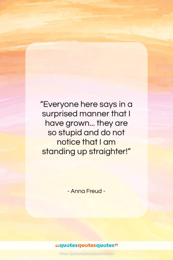 """Anna Freud quote: """"Everyone here says in a surprised manner…""""- at QuotesQuotesQuotes.com"""