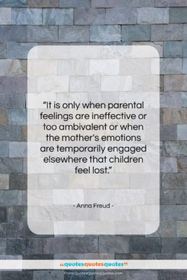 "Anna Freud quote: ""It is only when parental feelings are…""- at QuotesQuotesQuotes.com"