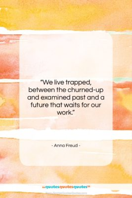 """Anna Freud quote: """"We live trapped, between the churned-up and…""""- at QuotesQuotesQuotes.com"""