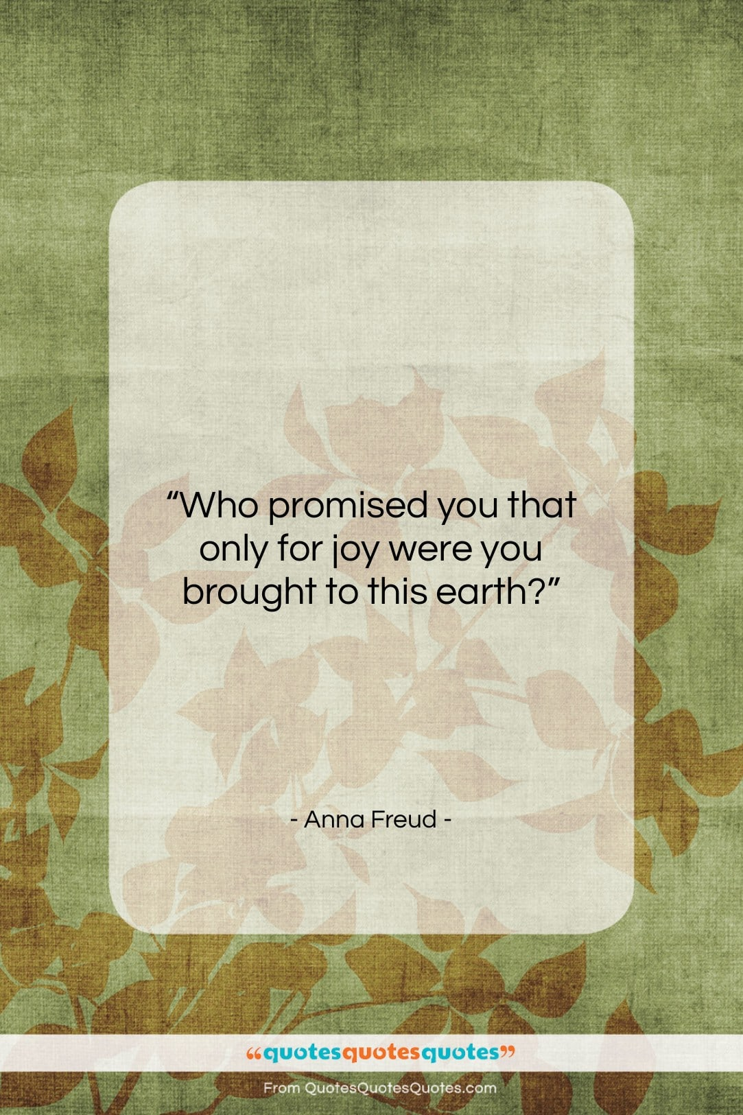 """Anna Freud quote: """"Who promised you that only for joy…""""- at QuotesQuotesQuotes.com"""
