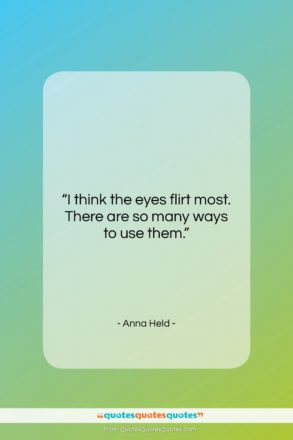 """Anna Held quote: """"I think the eyes flirt most. There…""""- at QuotesQuotesQuotes.com"""