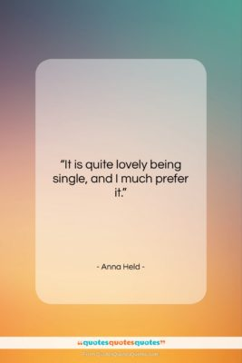 """Anna Held quote: """"It is quite lovely being single, and…""""- at QuotesQuotesQuotes.com"""