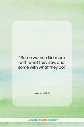 """Anna Held quote: """"Some women flirt more with what they…""""- at QuotesQuotesQuotes.com"""