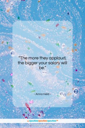 """Anna Held quote: """"The more they applaud, the bigger your…""""- at QuotesQuotesQuotes.com"""