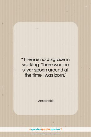 """Anna Held quote: """"There is no disgrace in working. There…""""- at QuotesQuotesQuotes.com"""