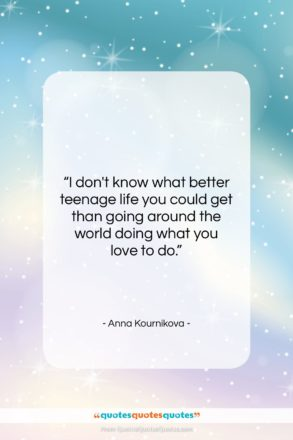 """Anna Kournikova quote: """"I don't know what better teenage life…""""- at QuotesQuotesQuotes.com"""