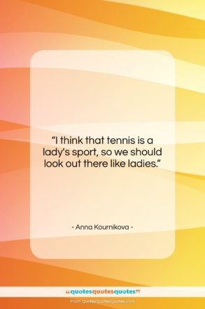 """Anna Kournikova quote: """"I think that tennis is a lady's…""""- at QuotesQuotesQuotes.com"""