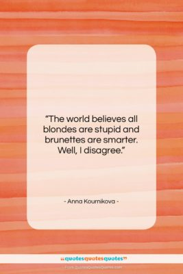 """Anna Kournikova quote: """"The world believes all blondes are stupid…""""- at QuotesQuotesQuotes.com"""