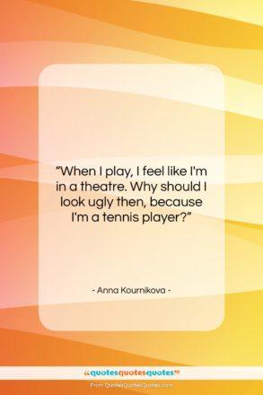 "Anna Kournikova quote: ""When I play, I feel like I'm…""- at QuotesQuotesQuotes.com"