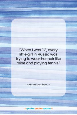 """Anna Kournikova quote: """"When I was 12, every little girl…""""- at QuotesQuotesQuotes.com"""