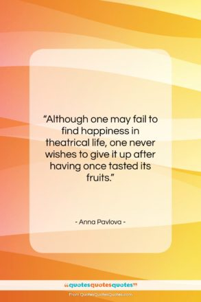 """Anna Pavlova quote: """"Although one may fail to find happiness…""""- at QuotesQuotesQuotes.com"""
