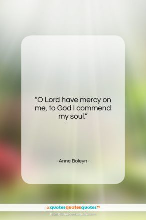 """Anne Boleyn quote: """"O Lord have mercy on me, to…""""- at QuotesQuotesQuotes.com"""