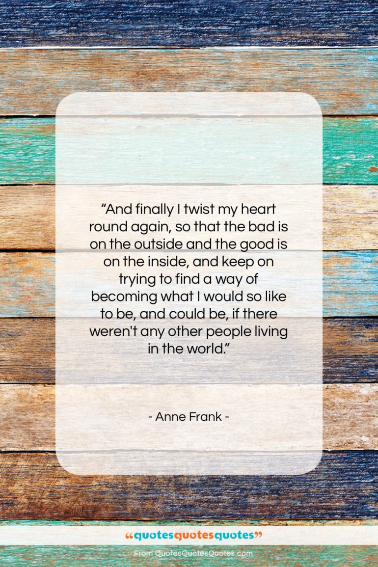 """Anne Frank quote: """"And finally I twist my heart round…""""- at QuotesQuotesQuotes.com"""