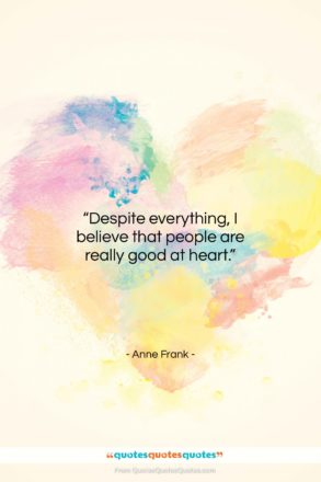 """Anne Frank quote: """"Despite everything, I believe that people are…""""- at QuotesQuotesQuotes.com"""