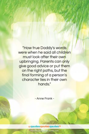 "Anne Frank quote: ""How true Daddy's words were when he…""- at QuotesQuotesQuotes.com"