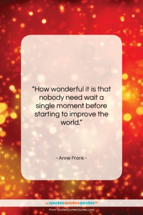 """Anne Frank quote: """"How wonderful it is that nobody need…""""- at QuotesQuotesQuotes.com"""