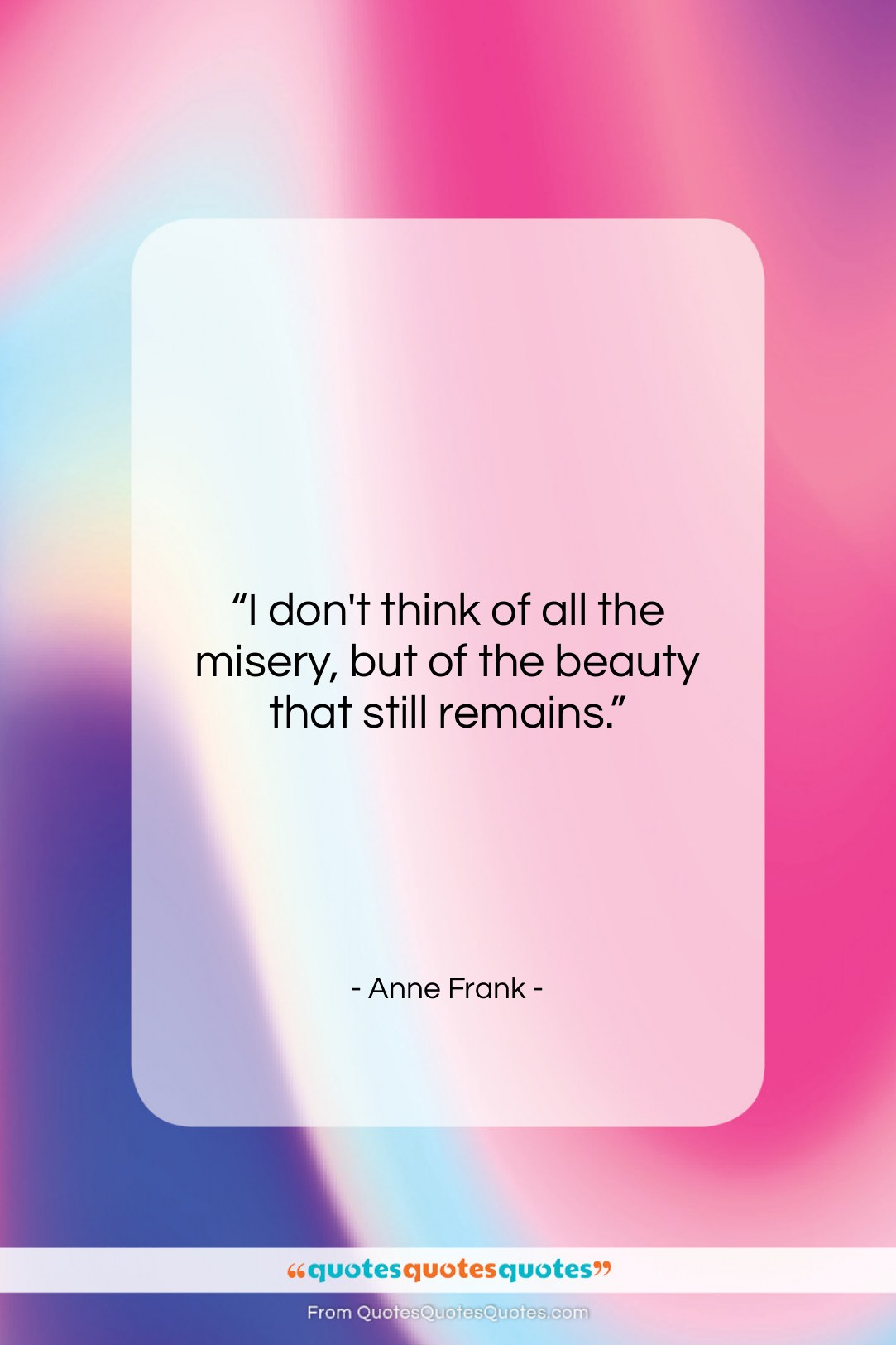 """Anne Frank quote: """"I don't think of all the misery,…""""- at QuotesQuotesQuotes.com"""