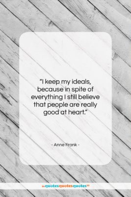 """Anne Frank quote: """"I keep my ideals, because in spite…""""- at QuotesQuotesQuotes.com"""