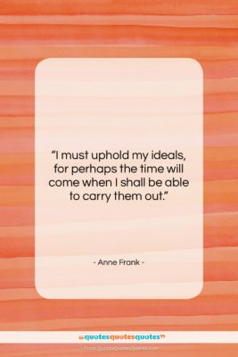 "Anne Frank quote: ""I must uphold my ideals, for perhaps…""- at QuotesQuotesQuotes.com"