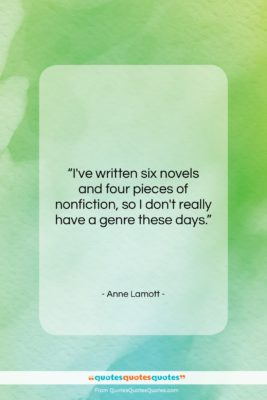 """Anne Lamott quote: """"I've written six novels and four pieces…""""- at QuotesQuotesQuotes.com"""