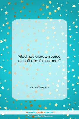 """Anne Sexton quote: """"God has a brown voice, as soft…""""- at QuotesQuotesQuotes.com"""