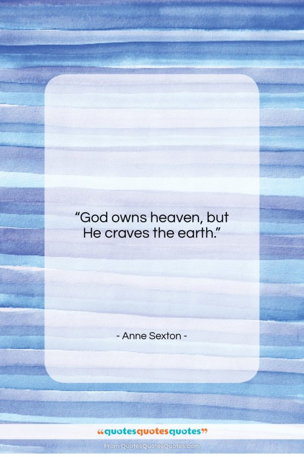 """Anne Sexton quote: """"God owns heaven, but He craves the…""""- at QuotesQuotesQuotes.com"""