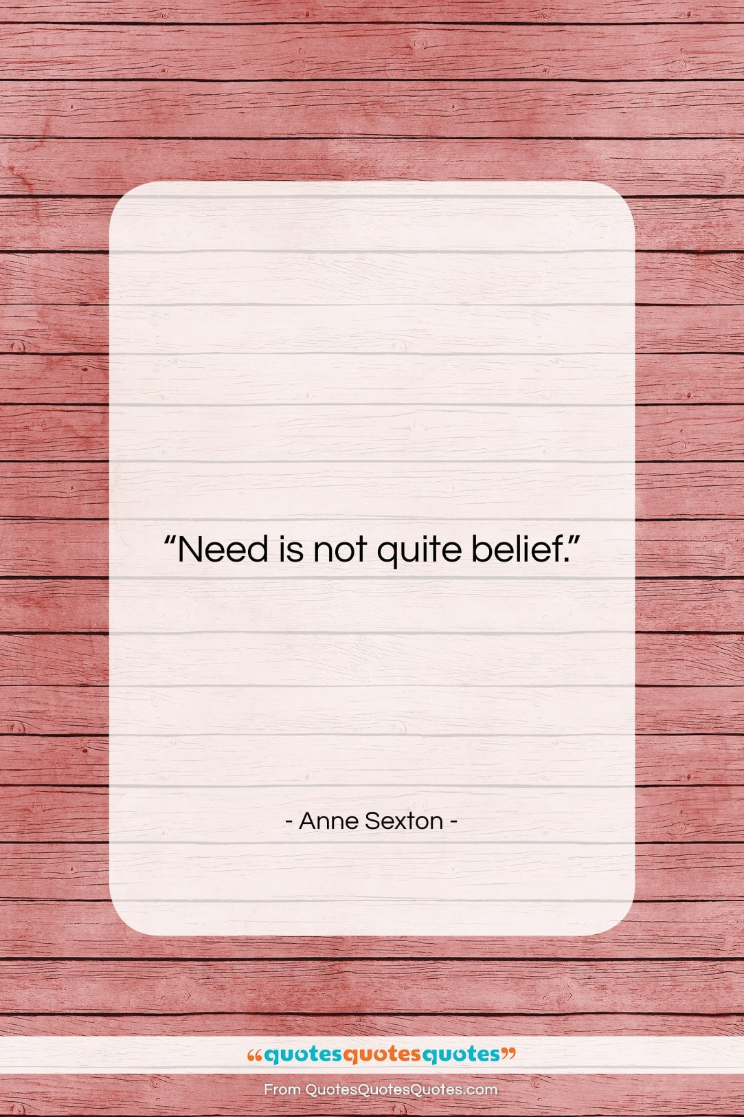 """Anne Sexton quote: """"Need is not quite belief….""""- at QuotesQuotesQuotes.com"""